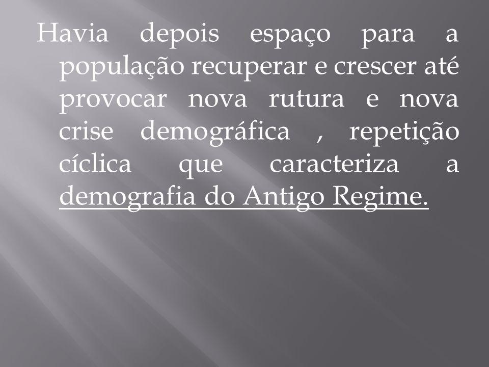 Havia depois espaço para a população recuperar e crescer até provocar nova rutura e nova crise demográfica, repetição cíclica que caracteriza a demografia do Antigo Regime.