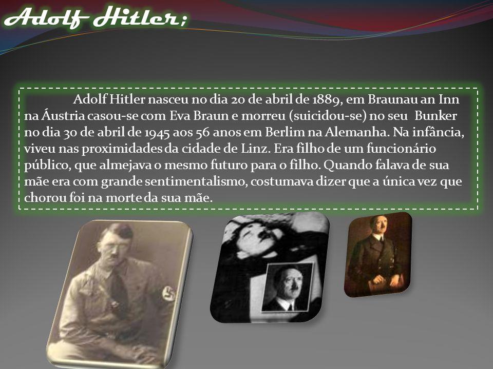 Adolf Hitler nasceu no dia 20 de abril de 1889, em Braunau an Inn na Áustria casou-se com Eva Braun e morreu (suicidou-se) no seu Bunker no dia 30 de abril de 1945 aos 56 anos em Berlim na Alemanha.