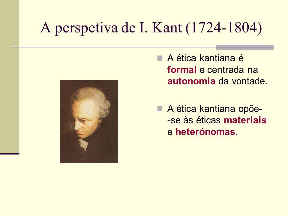 A perspetiva de I.Kant (1724-1804) A ética kantiana é formal e centrada na autonomia da vontade.