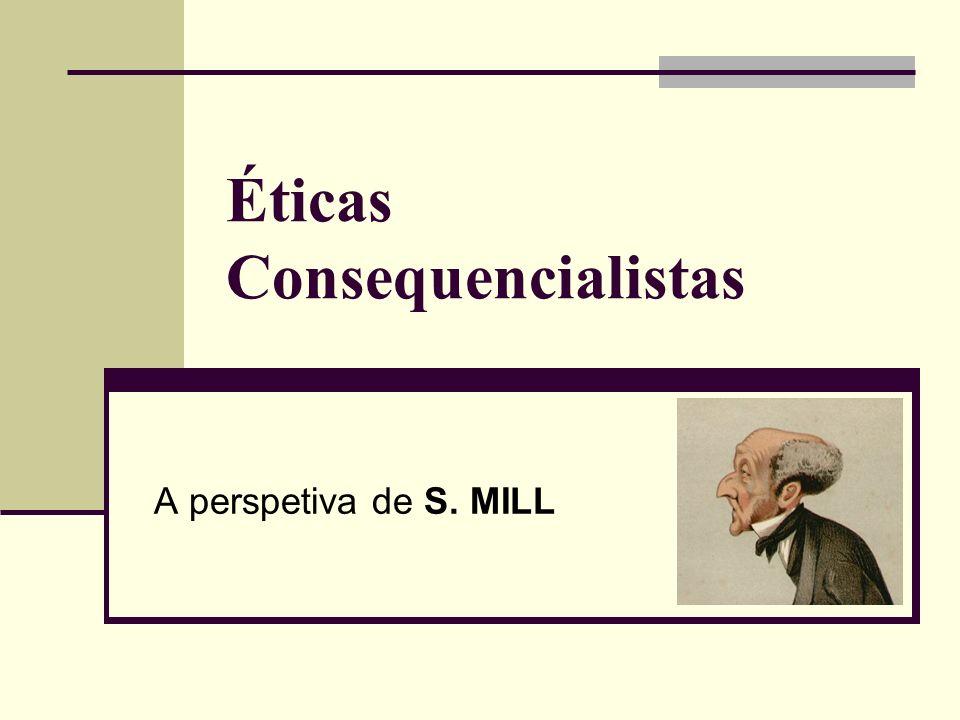 Éticas Consequencialistas A perspetiva de S. MILL