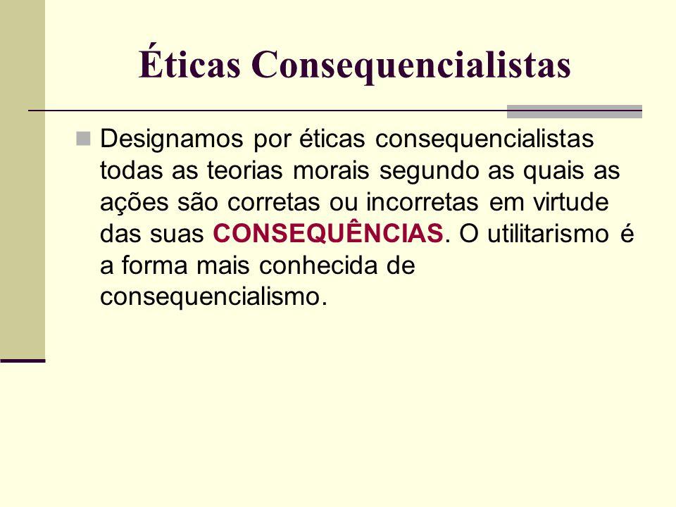 Éticas Consequencialistas Designamos por éticas consequencialistas todas as teorias morais segundo as quais as ações são corretas ou incorretas em virtude das suas CONSEQUÊNCIAS.
