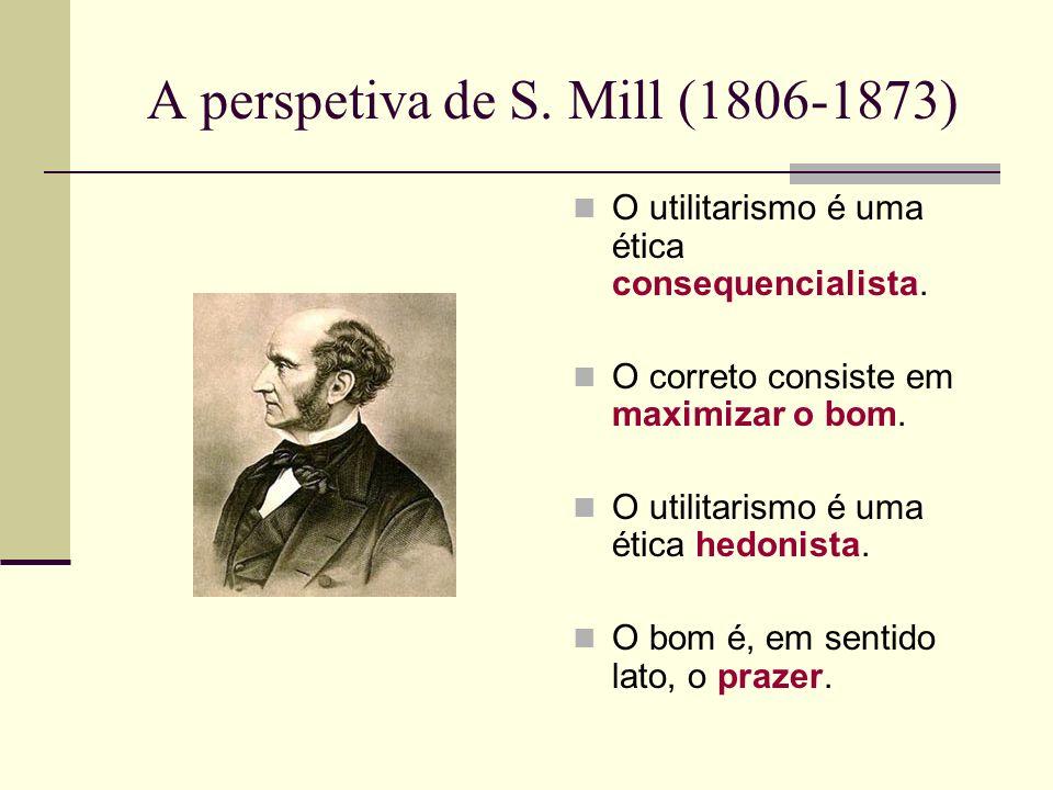 A perspetiva de S.Mill (1806-1873) O utilitarismo é uma ética consequencialista.