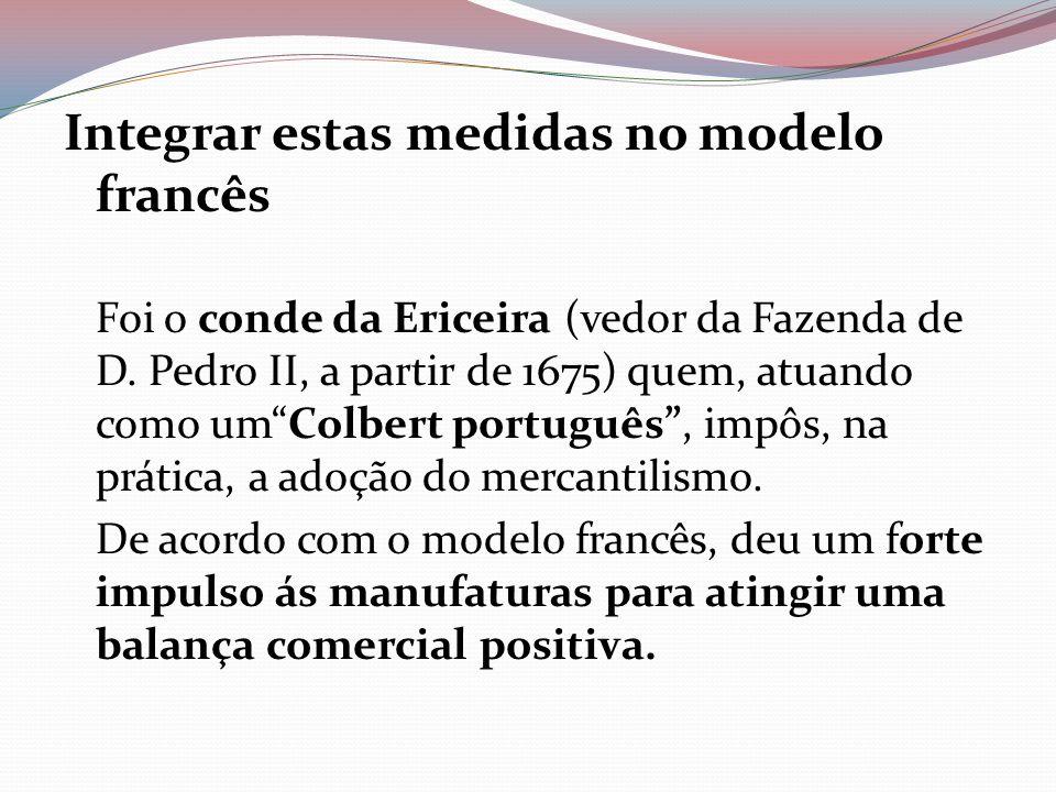 Integrar estas medidas no modelo francês Foi o conde da Ericeira (vedor da Fazenda de D. Pedro II, a partir de 1675) quem, atuando como umColbert port
