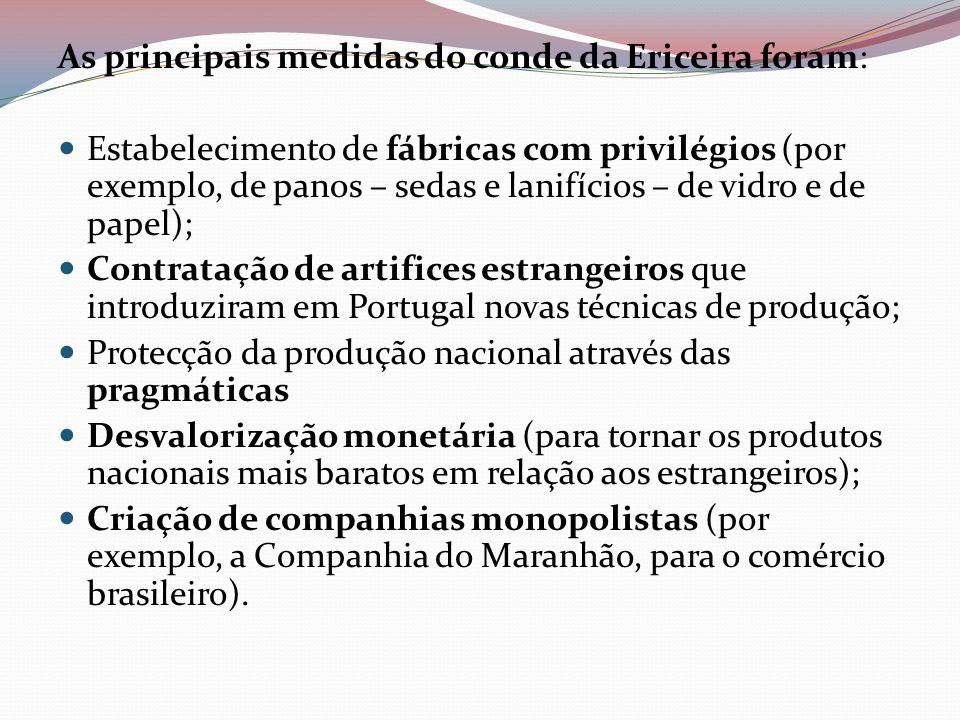 As principais medidas do conde da Ericeira foram: Estabelecimento de fábricas com privilégios (por exemplo, de panos – sedas e lanifícios – de vidro e
