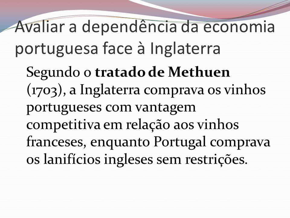 Avaliar a dependência da economia portuguesa face à Inglaterra Segundo o tratado de Methuen (1703), a Inglaterra comprava os vinhos portugueses com va
