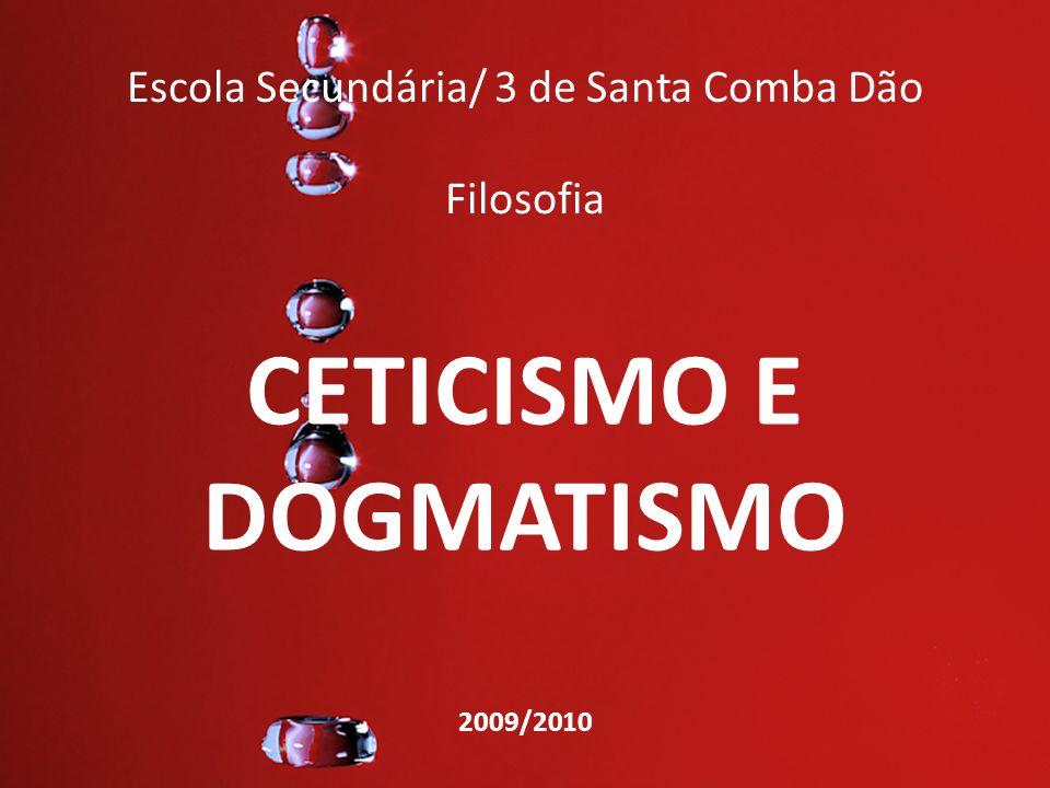 Escola Secundária/ 3 de Santa Comba Dão Filosofia CETICISMO E DOGMATISMO 2009/2010