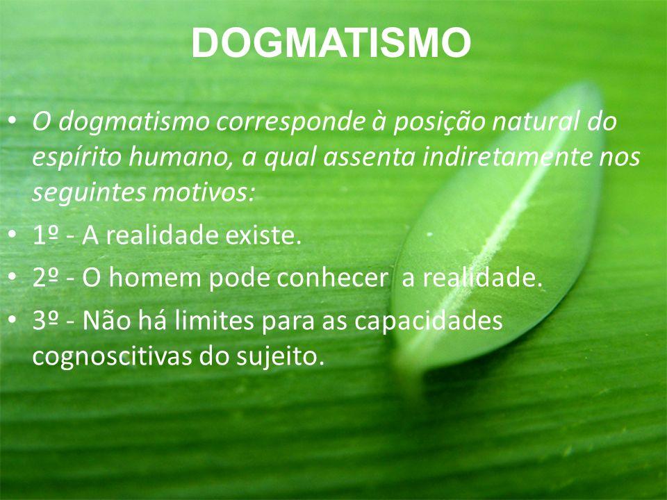 O dogmatismo corresponde à posição natural do espírito humano, a qual assenta indiretamente nos seguintes motivos: 1º - A realidade existe. 2º - O hom