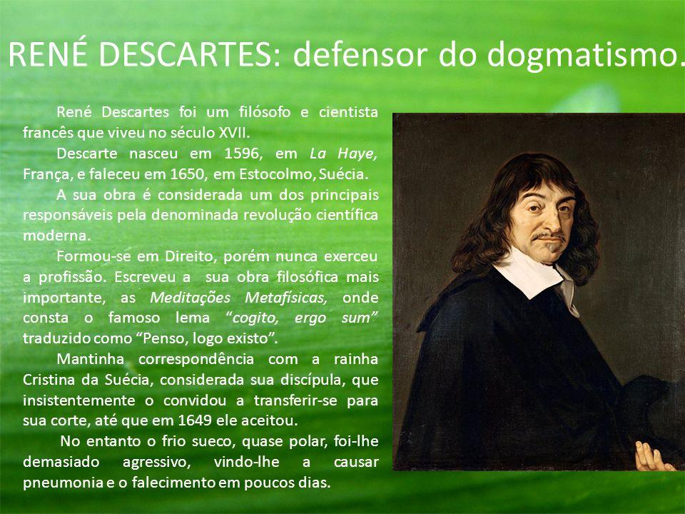 RENÉ DESCARTES: defensor do dogmatismo. René Descartes foi um filósofo e cientista francês que viveu no século XVII. Descarte nasceu em 1596, em La Ha