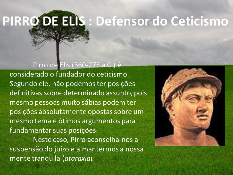 Pirro de Elis (360-275 a.C.) é considerado o fundador do ceticismo. Segundo ele, não podemos ter posições definitivas sobre determinado assunto, pois