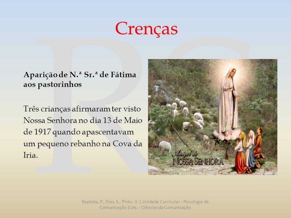 RS Crenças Aparição de N.ª Sr.ª de Fátima aos pastorinhos Três crianças afirmaram ter visto Nossa Senhora no dia 13 de Maio de 1917 quando apascentava