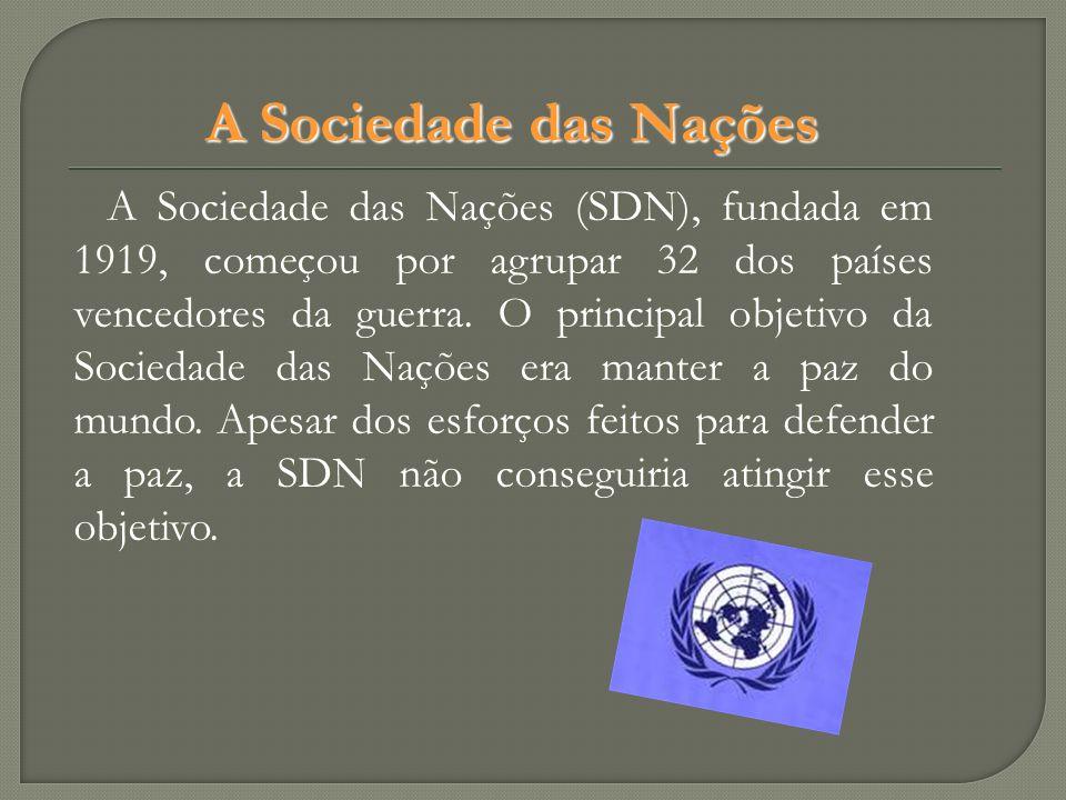 A Sociedade das Nações A Sociedade das Nações (SDN), fundada em 1919, começou por agrupar 32 dos países vencedores da guerra. O principal objetivo da
