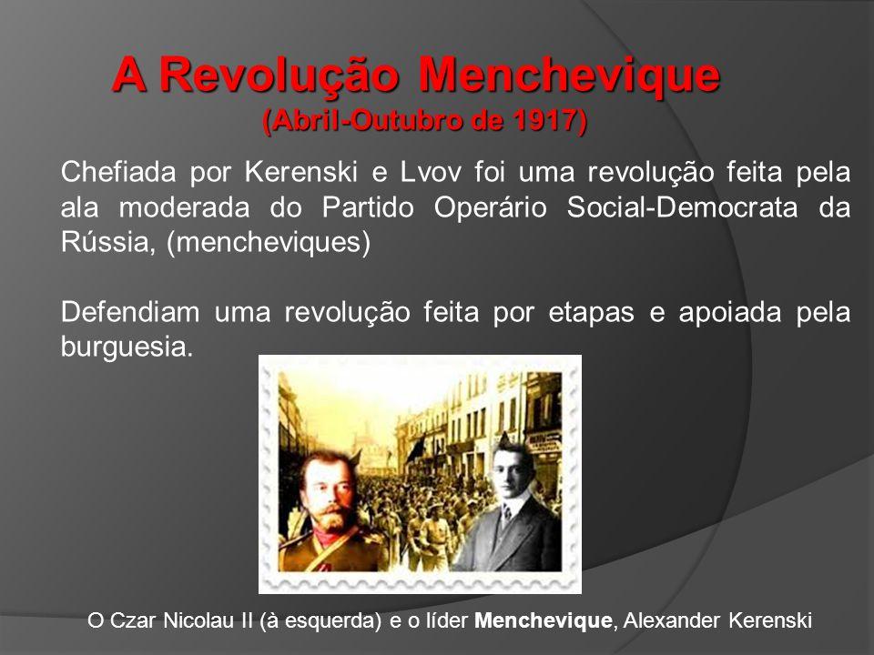 A Revolução Menchevique (Abril-Outubro de 1917) Chefiada por Kerenski e Lvov foi uma revolução feita pela ala moderada do Partido Operário Social-Democrata da Rússia, (mencheviques) Defendiam uma revolução feita por etapas e apoiada pela burguesia.