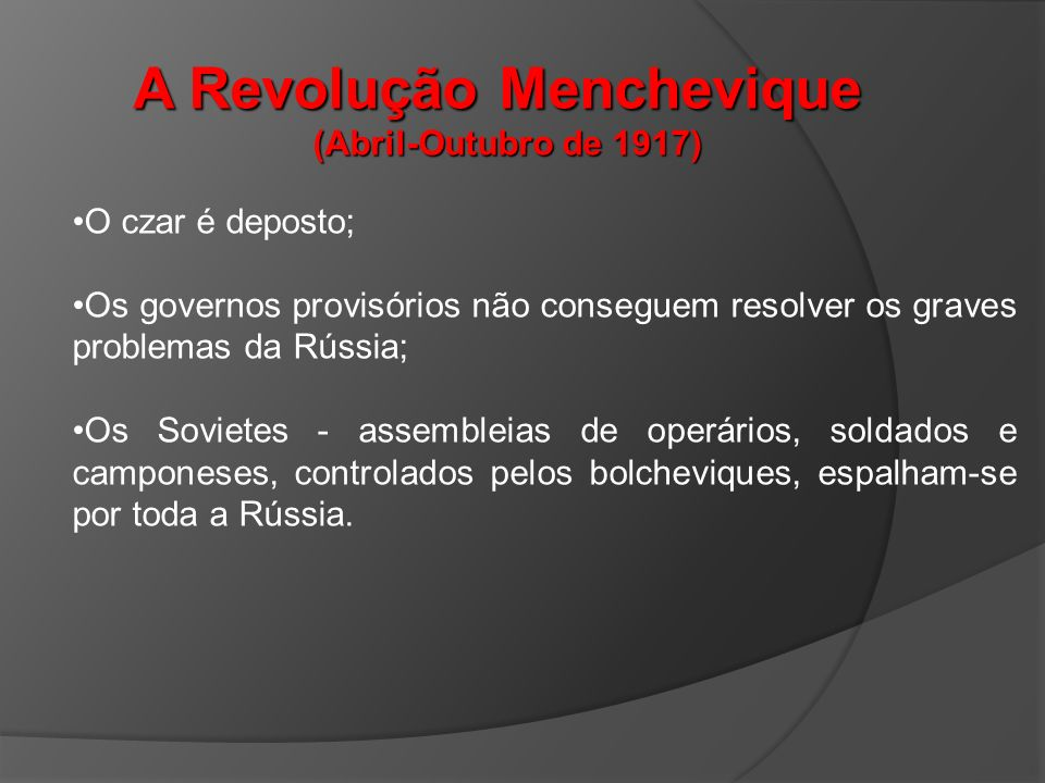 A Revolução Menchevique (Abril-Outubro de 1917) O czar é deposto; Os governos provisórios não conseguem resolver os graves problemas da Rússia; Os Sovietes - assembleias de operários, soldados e camponeses, controlados pelos bolcheviques, espalham-se por toda a Rússia.