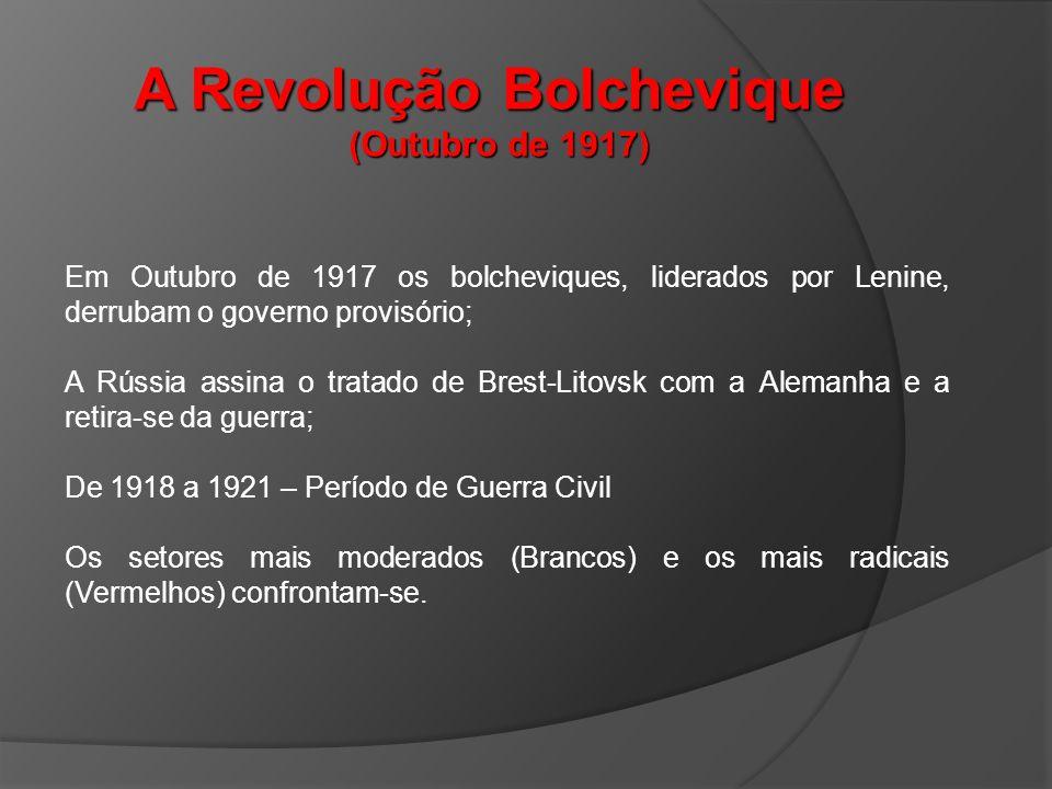 A Revolução Bolchevique (Outubro de 1917) Em Outubro de 1917 os bolcheviques, liderados por Lenine, derrubam o governo provisório; A Rússia assina o tratado de Brest-Litovsk com a Alemanha e a retira-se da guerra; De 1918 a 1921 – Período de Guerra Civil Os setores mais moderados (Brancos) e os mais radicais (Vermelhos) confrontam-se.
