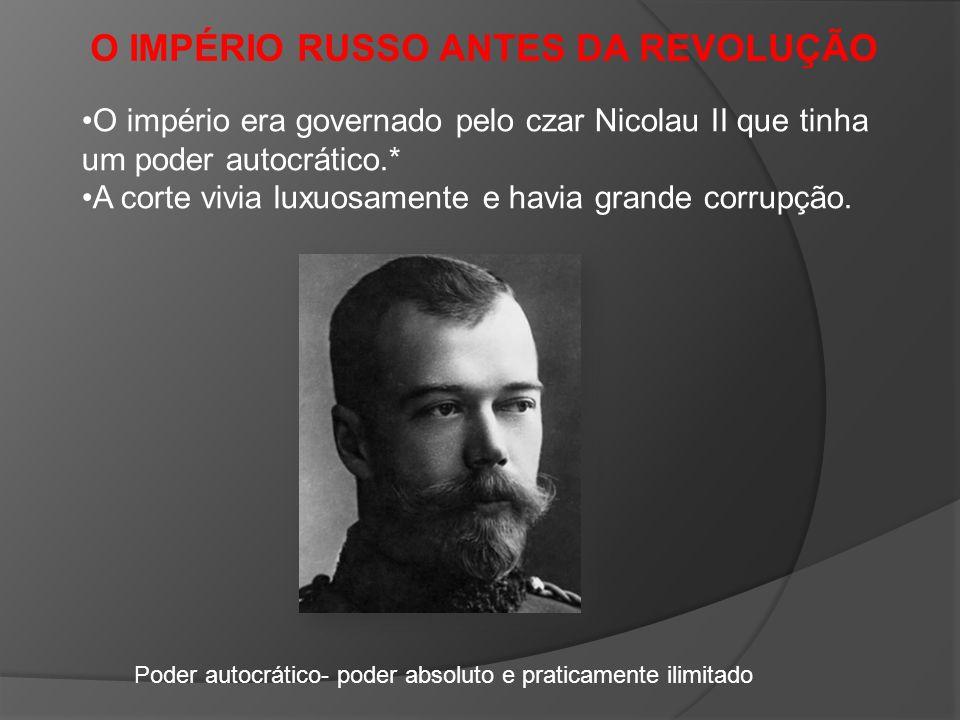 O IMPÉRIO RUSSO ANTES DA REVOLUÇÃO O império era governado pelo czar Nicolau II que tinha um poder autocrático.* A corte vivia luxuosamente e havia grande corrupção.