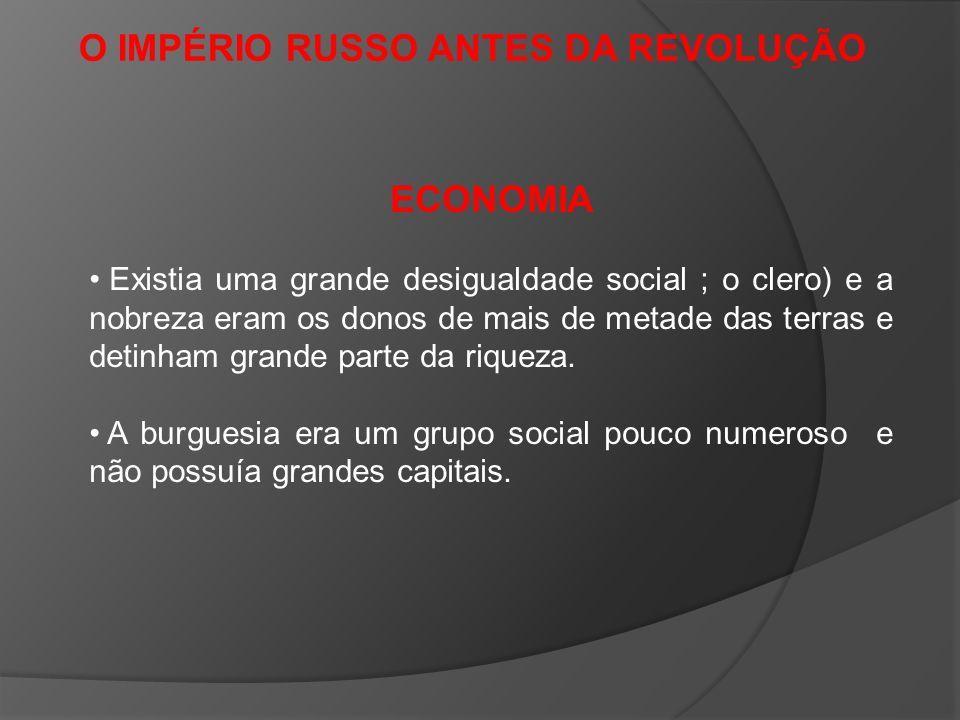 O IMPÉRIO RUSSO ANTES DA REVOLUÇÃO ECONOMIA Existia uma grande desigualdade social ; o clero) e a nobreza eram os donos de mais de metade das terras e