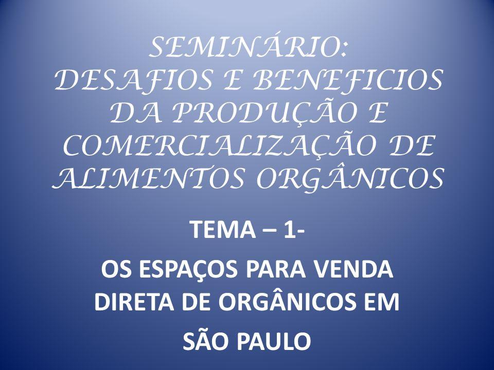 SEMINÁRIO: DESAFIOS E BENEFICIOS DA PRODUÇÃO E COMERCIALIZAÇÃO DE ALIMENTOS ORGÂNICOS TEMA – 1- OS ESPAÇOS PARA VENDA DIRETA DE ORGÂNICOS EM SÃO PAULO