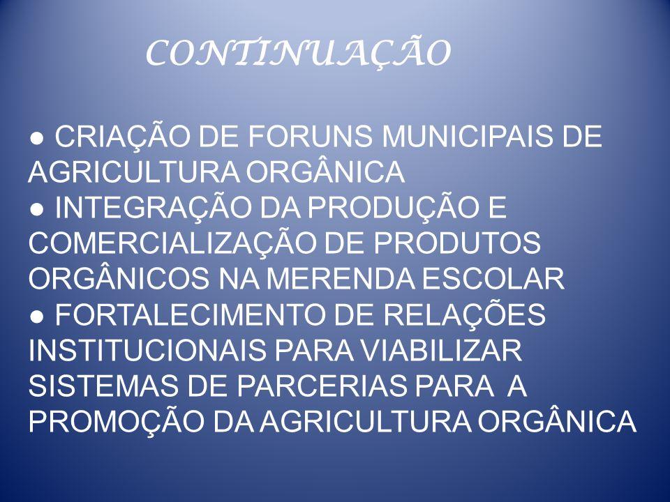 CRIAÇÃO DE FORUNS MUNICIPAIS DE AGRICULTURA ORGÂNICA INTEGRAÇÃO DA PRODUÇÃO E COMERCIALIZAÇÃO DE PRODUTOS ORGÂNICOS NA MERENDA ESCOLAR FORTALECIMENTO