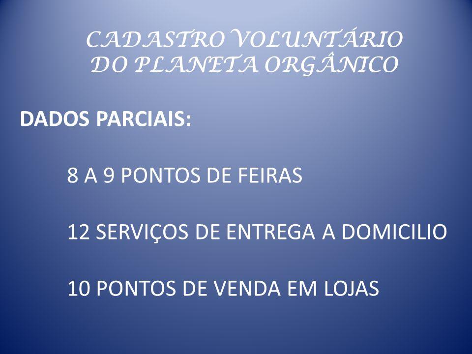 CADASTRO VOLUNTÁRIO DO PLANETA ORGÂNICO DADOS PARCIAIS: 8 A 9 PONTOS DE FEIRAS 12 SERVIÇOS DE ENTREGA A DOMICILIO 10 PONTOS DE VENDA EM LOJAS