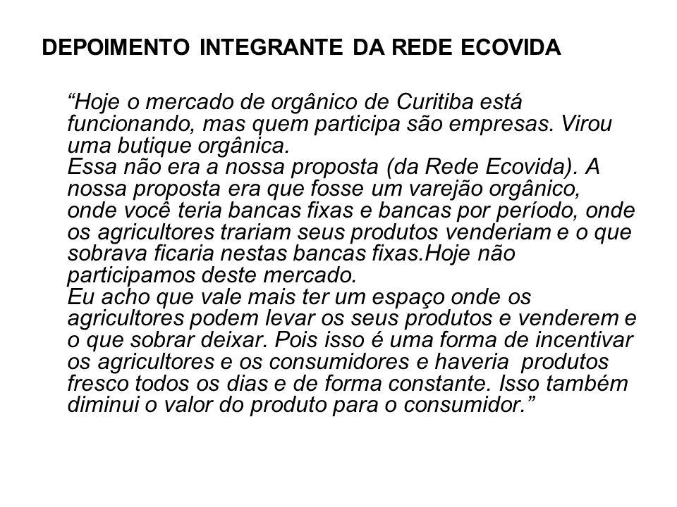 DEPOIMENTO INTEGRANTE DA REDE ECOVIDA Hoje o mercado de orgânico de Curitiba está funcionando, mas quem participa são empresas. Virou uma butique orgâ