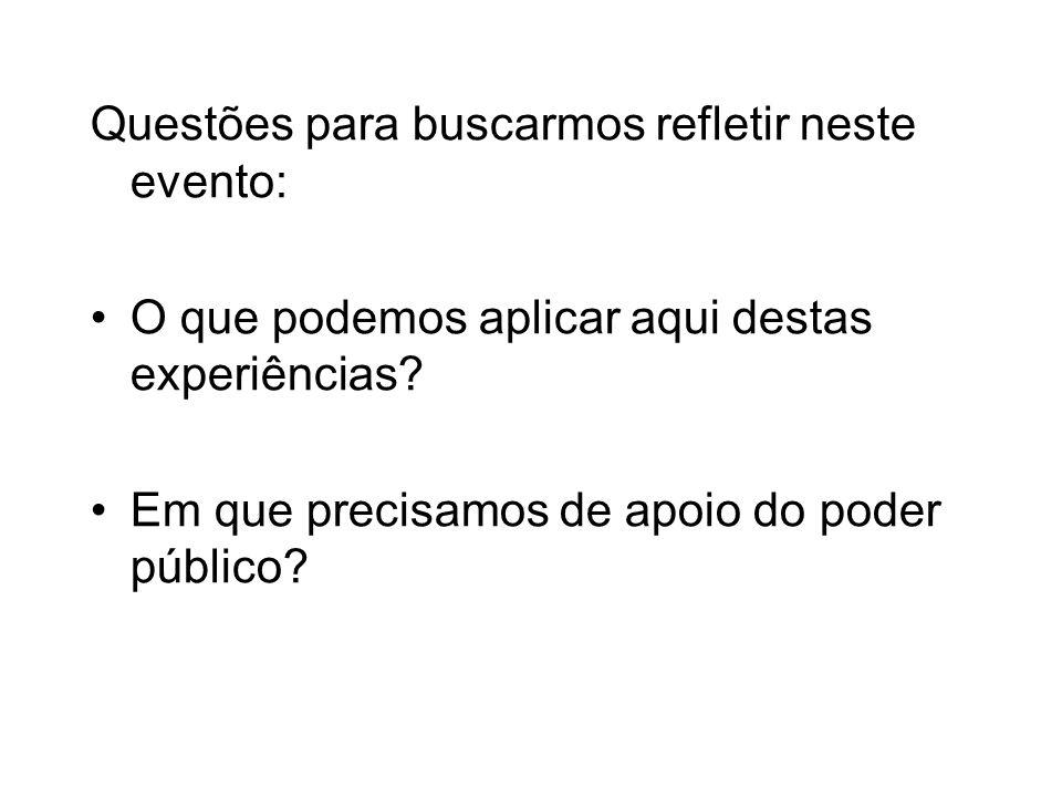 Questões para buscarmos refletir neste evento: O que podemos aplicar aqui destas experiências? Em que precisamos de apoio do poder público?