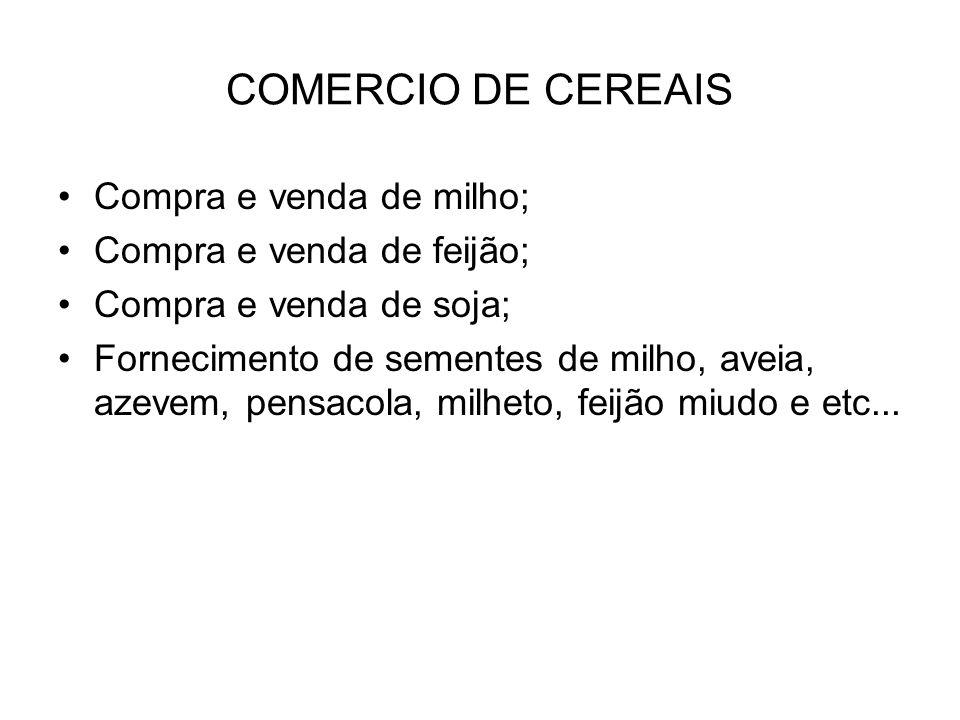 COMERCIO DE CEREAIS Compra e venda de milho; Compra e venda de feijão; Compra e venda de soja; Fornecimento de sementes de milho, aveia, azevem, pensacola, milheto, feijão miudo e etc...