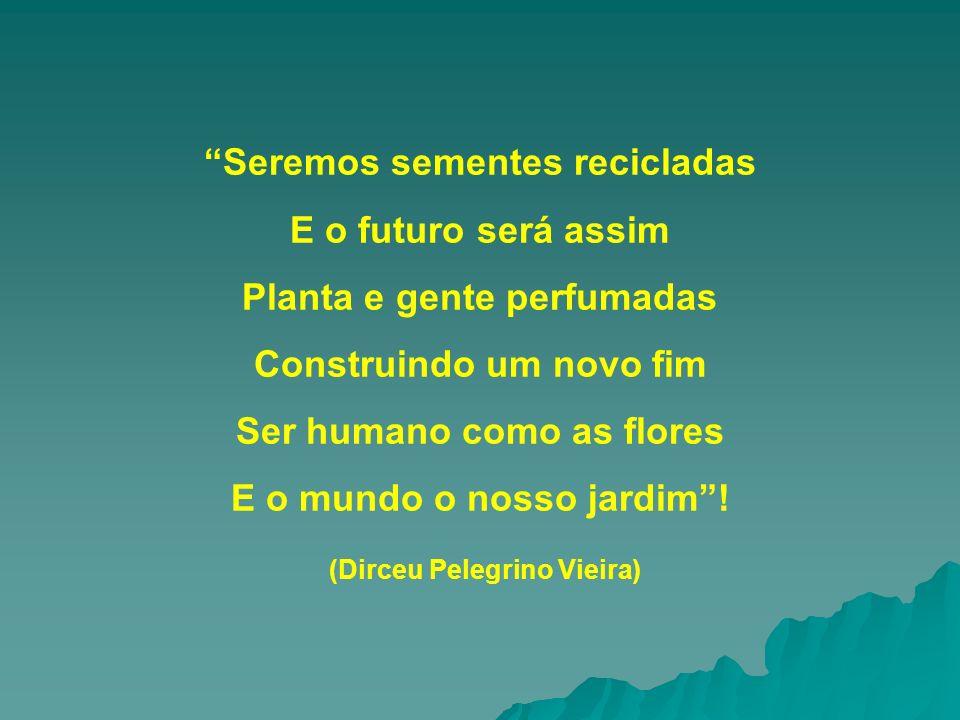 Seremos sementes recicladas E o futuro será assim Planta e gente perfumadas Construindo um novo fim Ser humano como as flores E o mundo o nosso jardim