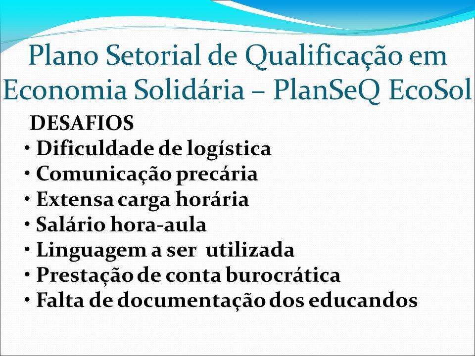 Plano Setorial de Qualificação em Economia Solidária – PlanSeQ EcoSol DESAFIOS Dificuldade de logística Comunicação precária Extensa carga horária Sal