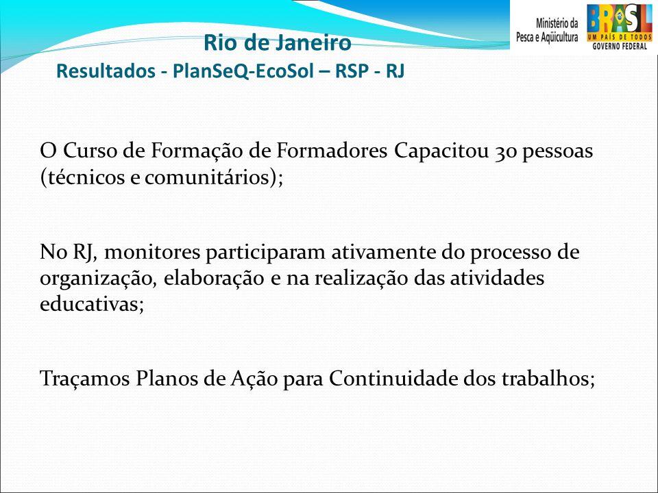 Rio de Janeiro Resultados - PlanSeQ-EcoSol – RSP - RJ O Curso de Formação de Formadores Capacitou 30 pessoas (técnicos e comunitários); No RJ, monitor