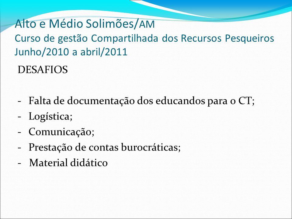 Alto e Médio Solimões/ AM Curso de gestão Compartilhada dos Recursos Pesqueiros Junho/2010 a abril/2011 DESAFIOS -Falta de documentação dos educandos para o CT; -Logística; -Comunicação; -Prestação de contas burocráticas; - Material didático