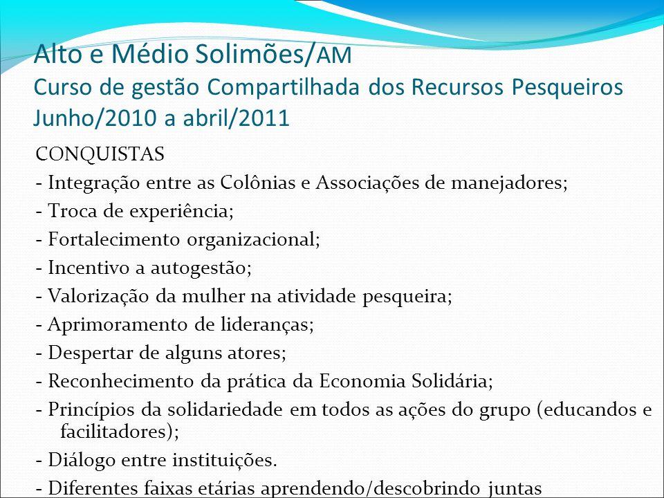Alto e Médio Solimões/ AM Curso de gestão Compartilhada dos Recursos Pesqueiros Junho/2010 a abril/2011 CONQUISTAS - Integração entre as Colônias e Associações de manejadores; - Troca de experiência; - Fortalecimento organizacional; - Incentivo a autogestão; - Valorização da mulher na atividade pesqueira; - Aprimoramento de lideranças; - Despertar de alguns atores; - Reconhecimento da prática da Economia Solidária; - Princípios da solidariedade em todos as ações do grupo (educandos e facilitadores); - Diálogo entre instituições.