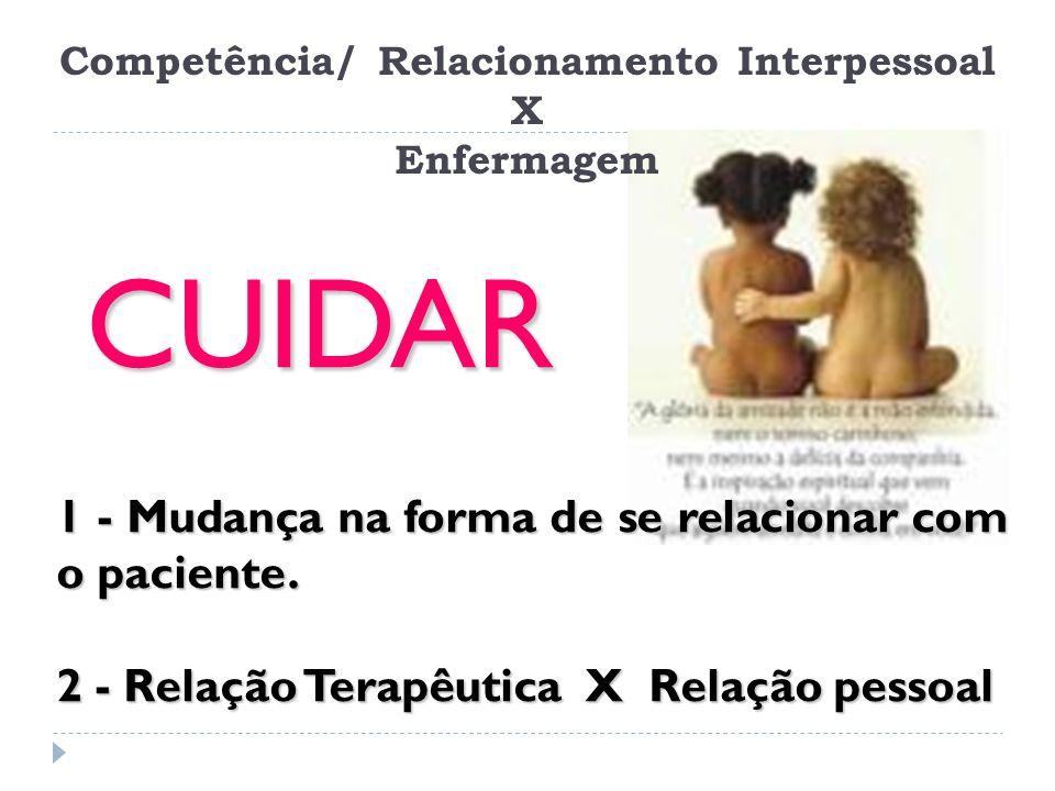 Competência/ Relacionamento Interpessoal X Enfermagem CUIDAR 1 - Mudança na forma de se relacionar com o paciente. 2 - Relação Terapêutica X Relação p