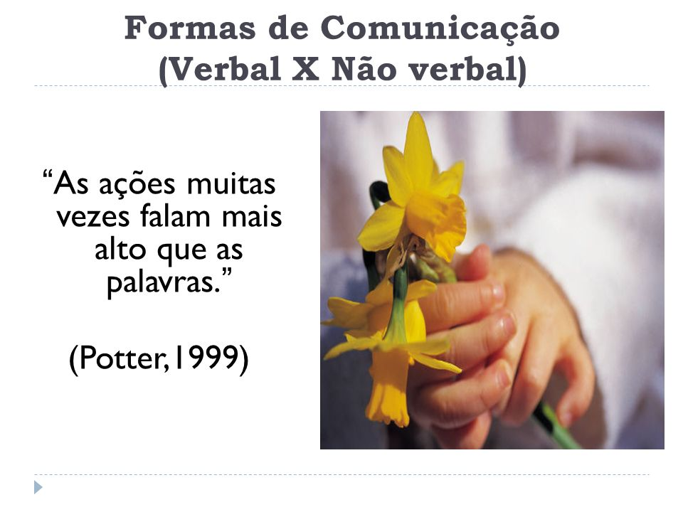 Formas de Comunicação (Verbal X Não verbal) As ações muitas vezes falam mais alto que as palavras. (Potter,1999)