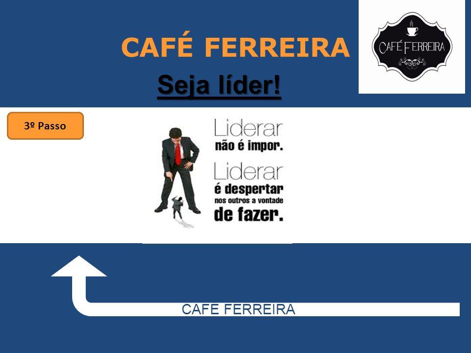 CAFÉ FERREIRA CAFÉ FERREIRA Seja líder! 3º Passo