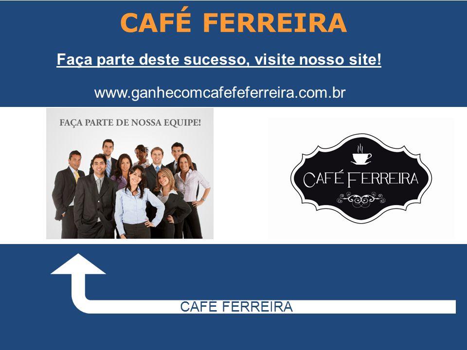 CAFÉ FERREIRA CAFÉ FERREIRA Faça parte deste sucesso, visite nosso site! www.ganhecomcafefeferreira.com.br