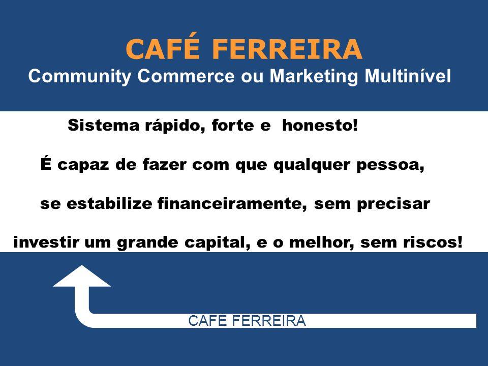 CAFÉ FERREIRA Community Commerce ou Marketing Multinível Sistema rápido, forte e honesto! É capaz de fazer com que qualquer pessoa, se estabilize fina