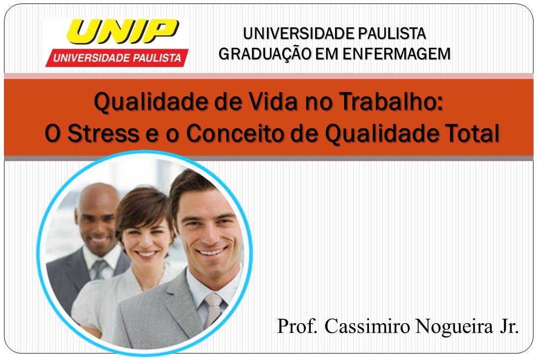 Qualidade de Vida no Trabalho: O Stress e o Conceito de Qualidade Total UNIVERSIDADE PAULISTA GRADUAÇÃO EM ENFERMAGEM Prof. Cassimiro Nogueira Jr.