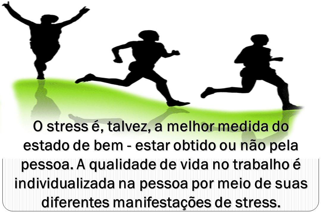 O stress é, talvez, a melhor medida do estado de bem - estar obtido ou não pela pessoa. A qualidade de vida no trabalho é individualizada na pessoa po