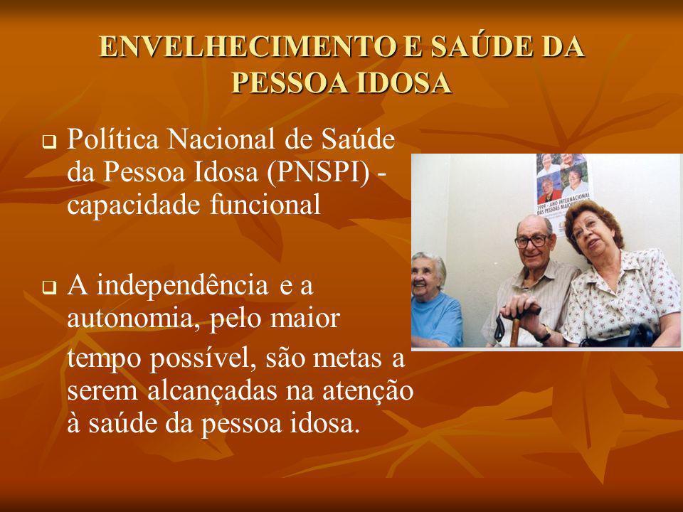 ENVELHECIMENTO E SAÚDE DA PESSOA IDOSA Política Nacional de Saúde da Pessoa Idosa (PNSPI) - capacidade funcional A independência e a autonomia, pelo m