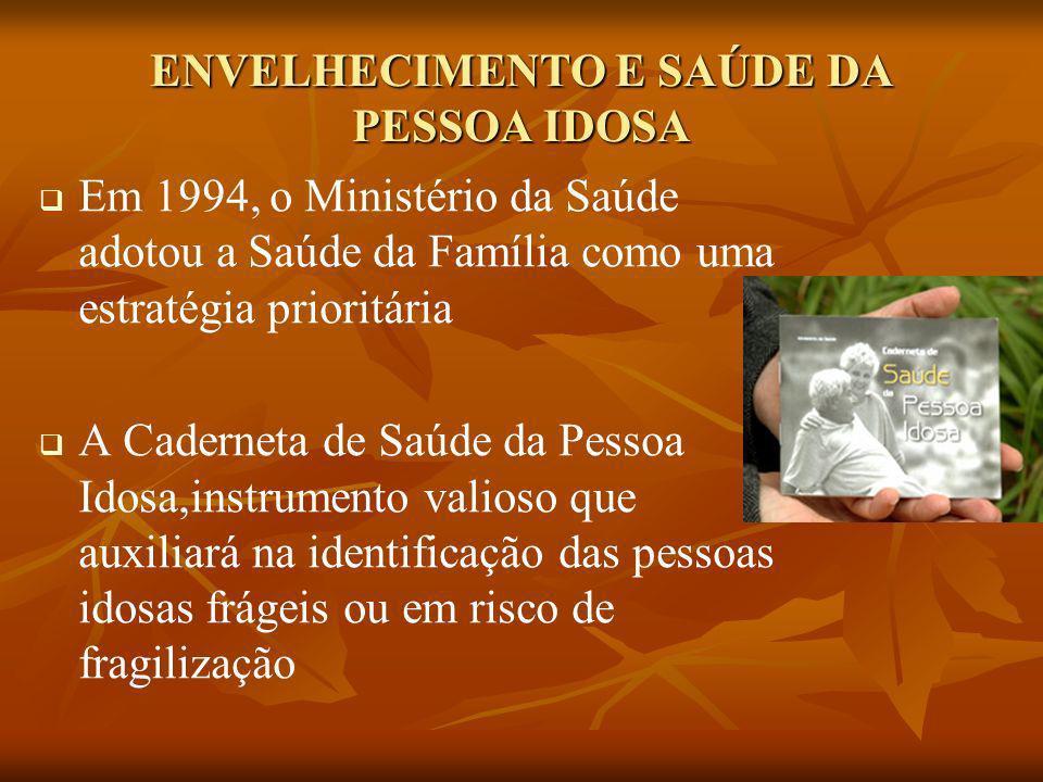 ENVELHECIMENTO E SAÚDE DA PESSOA IDOSA Em 1994, o Ministério da Saúde adotou a Saúde da Família como uma estratégia prioritária A Caderneta de Saúde d