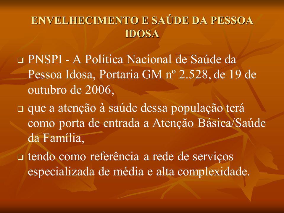 ENVELHECIMENTO E SAÚDE DA PESSOA IDOSA PNSPI - A Política Nacional de Saúde da Pessoa Idosa, Portaria GM nº 2.528, de 19 de outubro de 2006, que a ate