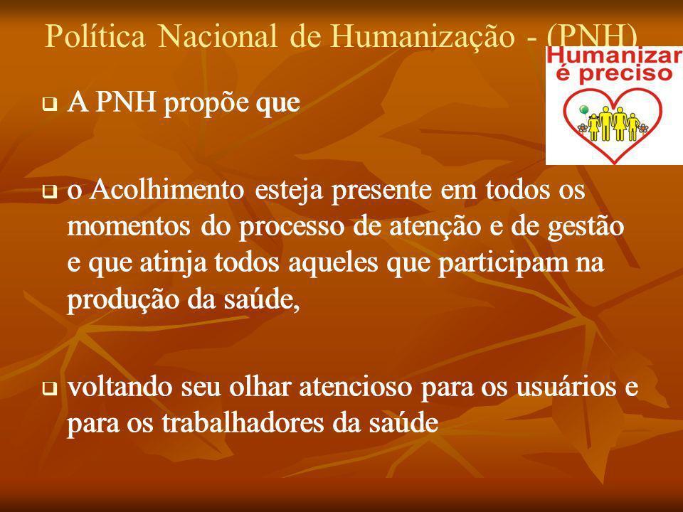 Política Nacional de Humanização - (PNH) A PNH propõe que o Acolhimento esteja presente em todos os momentos do processo de atenção e de gestão e que
