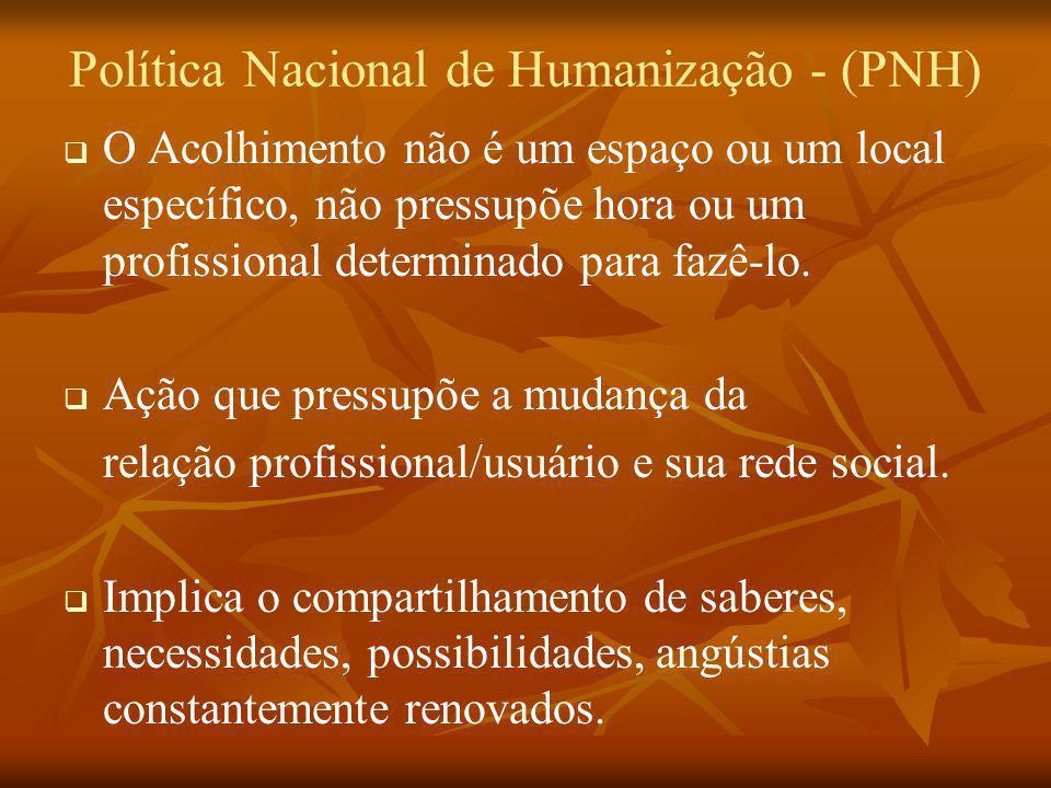 Política Nacional de Humanização - (PNH) O Acolhimento não é um espaço ou um local específico, não pressupõe hora ou um profissional determinado para