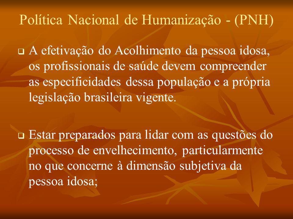 Política Nacional de Humanização - (PNH) A efetivação do Acolhimento da pessoa idosa, os profissionais de saúde devem compreender as especificidades d