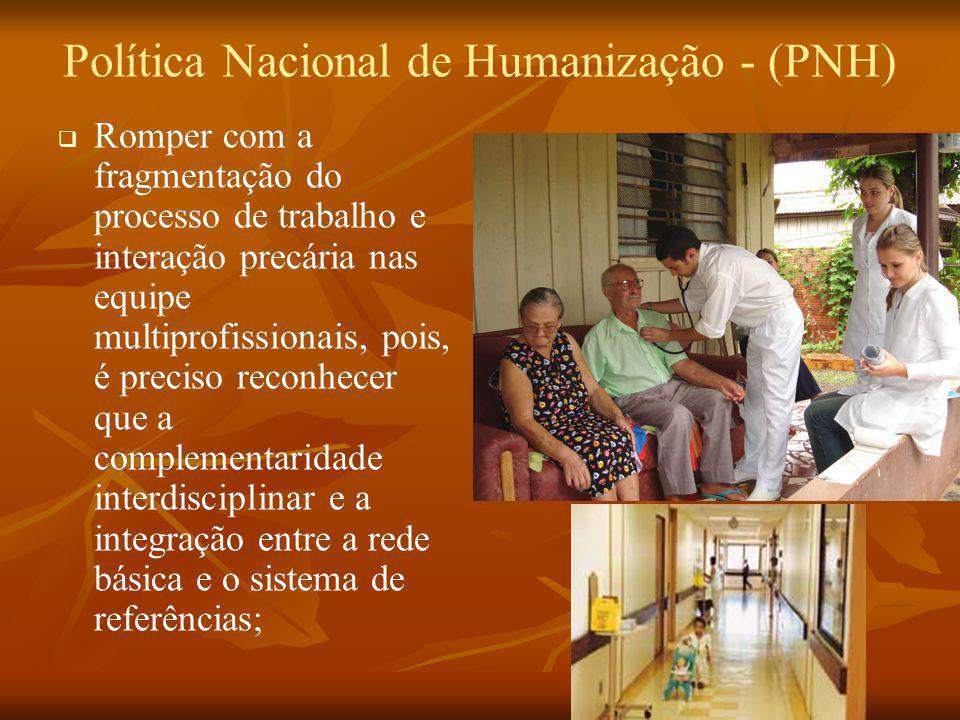 Política Nacional de Humanização - (PNH) Romper com a fragmentação do processo de trabalho e interação precária nas equipe multiprofissionais, pois, é
