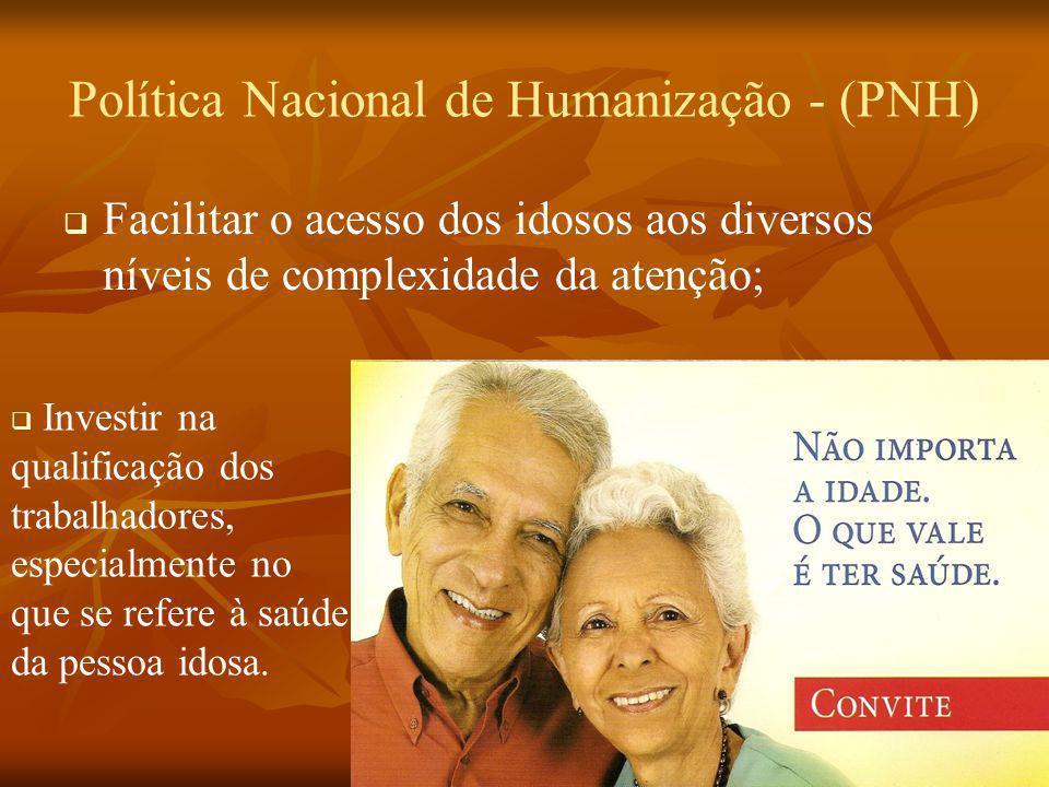 Política Nacional de Humanização - (PNH) Facilitar o acesso dos idosos aos diversos níveis de complexidade da atenção; Investir na qualificação dos tr