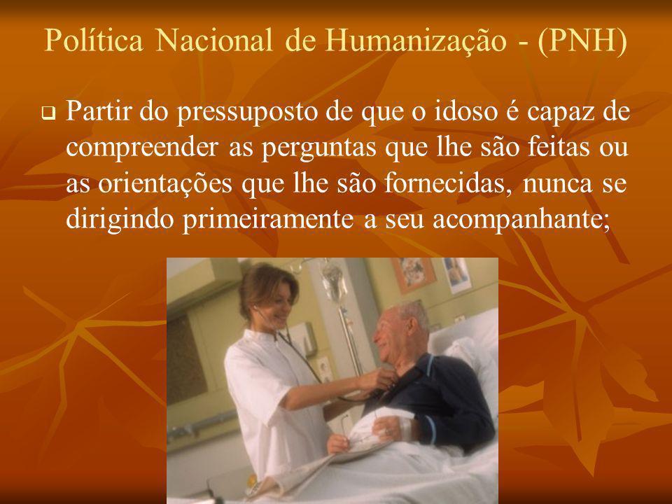 Política Nacional de Humanização - (PNH) Partir do pressuposto de que o idoso é capaz de compreender as perguntas que lhe são feitas ou as orientações