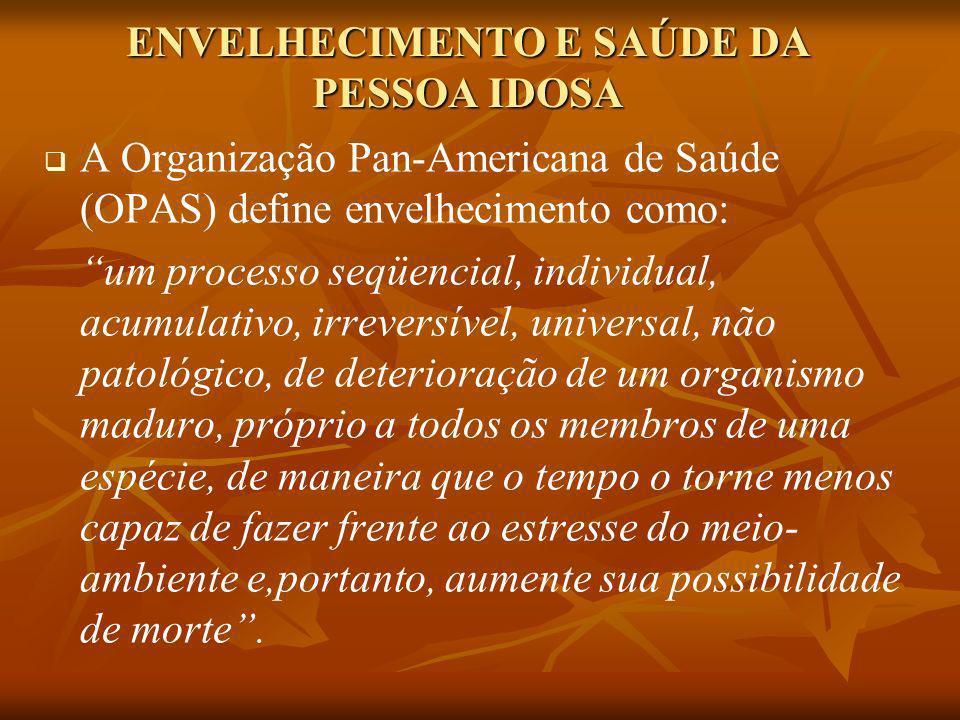 ENVELHECIMENTO E SAÚDE DA PESSOA IDOSA A Organização Pan-Americana de Saúde (OPAS) define envelhecimento como: um processo seqüencial, individual, acu