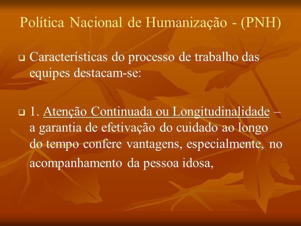 Política Nacional de Humanização - (PNH) Características do processo de trabalho das equipes destacam-se: 1. Atenção Continuada ou Longitudinalidade –