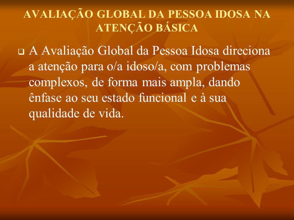 AVALIAÇÃO GLOBAL DA PESSOA IDOSA NA ATENÇÃO BÁSICA A Avaliação Global da Pessoa Idosa direciona a atenção para o/a idoso/a, com problemas complexos, d